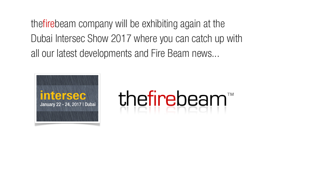 The Fire Beam Company will be exhibiting again at the Duai Intersec Show 2017 where you can catch up with all our latest developments and Fire Beam news...
